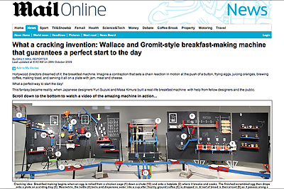 "<a href=""http://www.dailymail.co.uk/news/article-1223310/What-cracking-invention-Design-teachers-incredible-Wallace-Gromit-style-breakfast-making-machine.html"">Daily Mail UK</a>"