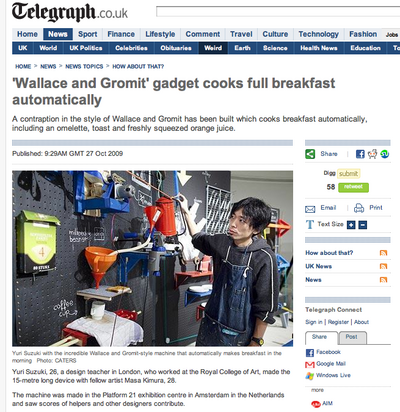 "<a href=""http://www.telegraph.co.uk/news/newstopics/howaboutthat/6445943/Wallace-and-Gromit-gadget-cooks-full-breakfast-automatically.html"">Telegraph UK</a>"